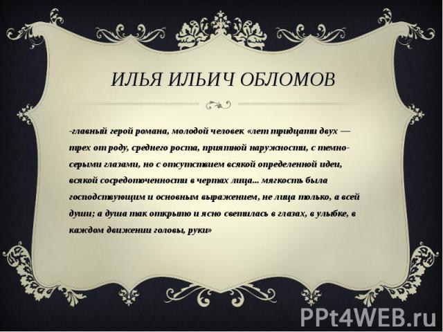 Илья Ильич Обломов -главный герой романа, молодой человек «лет тридцати двух — трех от роду, среднего роста, приятной наружности, с темно-серыми глазами, но с отсутствием всякой определенной идеи, всякой сосредоточенности в чертах лица... мягкость б…