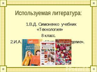Используемая литература: 1.В.Д. Симоненко учебник «Технология» 8 класс. 2.И.А. А