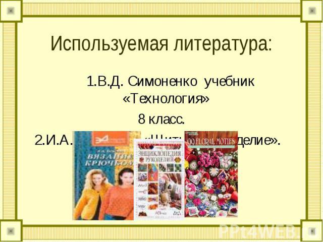 Используемая литература: 1.В.Д. Симоненко учебник «Технология» 8 класс. 2.И.А. Андреева «Шитье и рукоделие».