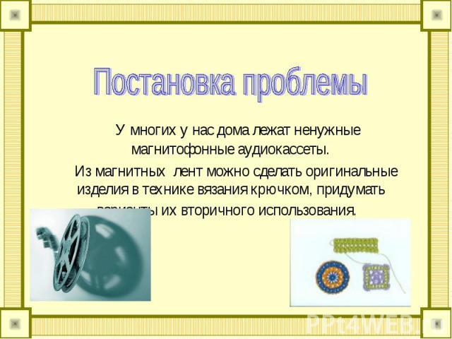Постановка проблемы У многих у нас дома лежат ненужные магнитофонные аудиокассеты. Из магнитных лент можно сделать оригинальные изделия в технике вязания крючком, придумать варианты их вторичного использования.