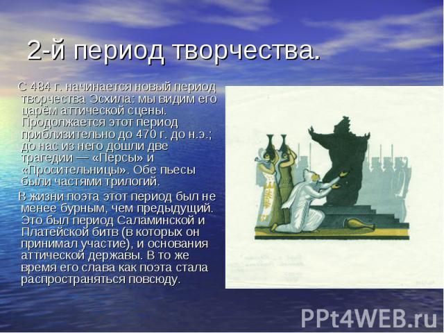 2-й период творчества. С 484 г. начинается новый период творчества Эсхила: мы видим его царём аттической сцены. Продолжается этот период приблизительно до 470 г. до н.э.; до нас из него дошли две трагедии — «Персы» и «Просительницы». Обе пьесы были …