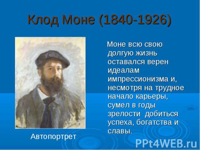 Клод Моне (1840-1926) Моне всю свою долгую жизнь оставался верен идеалам импрессионизма и, несмотря на трудное начало карьеры, сумел в годы зрелости добиться успеха, богатства и славы. Автопортрет