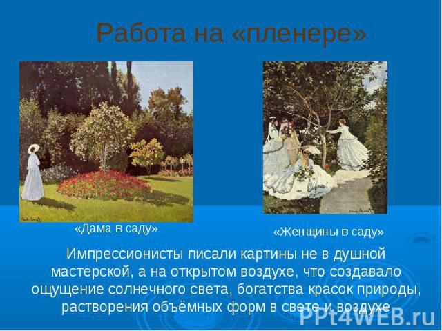 Работа на «пленере» Импрессионисты писали картины не в душной мастерской, а на открытом воздухе, что создавало ощущение солнечного света, богатства красок природы, растворения объёмных форм в свете и воздухе «Дама в саду» «Женщины в саду»