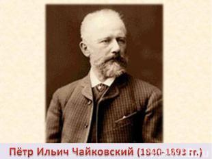 Пётр Ильич Чайковский (1840-1893 гг.)
