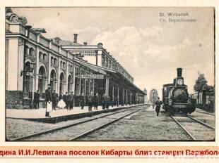 Родина И.И.Левитана поселок Кибарты близ станции Вержболово
