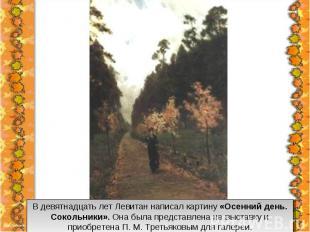 В девятнадцать лет Левитан написал картину «Осенний день. Сокольники». Она была