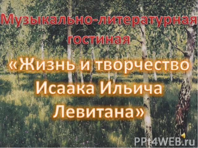 Музыкально-литературная гостиная «Жизнь и творчество Исаака Ильича Левитана»