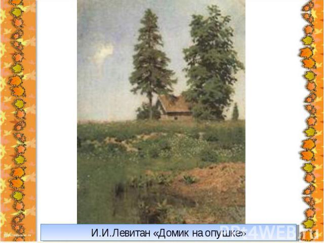 И.И.Левитан «Домик на опушке»