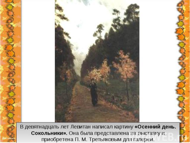 В девятнадцать лет Левитан написал картину «Осенний день. Сокольники». Она была представлена на выставку и приобретена П. М. Третьяковым для галереи.