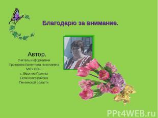 Благодарю за внимание. Автор. Учитель информатики Прозорова Валентина Николаевна