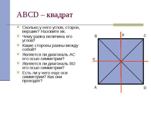 АВСD – квадрат Сколько у него углов, сторон, вершин? Назовите их. Чему равна величина его углов? Какие стороны равны между собой? Является ли диагональ АС его осью симметрии? Является ли диагональ BD его осью симметрии? Есть ли у него еще оси симмет…