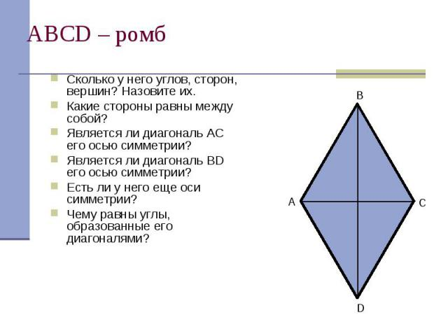 АВСD – ромб Сколько у него углов, сторон, вершин? Назовите их. Какие стороны равны между собой? Является ли диагональ АС его осью симметрии? Является ли диагональ BD его осью симметрии? Есть ли у него еще оси симметрии? Чему равны углы, образованные…