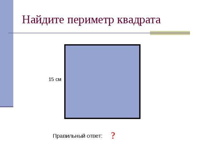 Найдите периметр квадрата Правильный ответ: 60 см