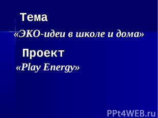 Тема «ЭКО-идеи в школе и дома» Проект «Play Energy»