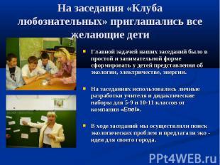 На заседания «Клуба любознательных» приглашались все желающие дети Главной задач