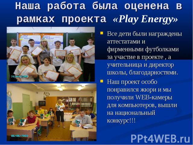 Наша работа была оценена в рамках проекта «Play Energy» Все дети были награждены аттестатами и фирменными футболками за участие в проекте , а учительница и директор школы, благодарностями. Наш проект особо понравился жюри и мы получили WEB-камеры дл…