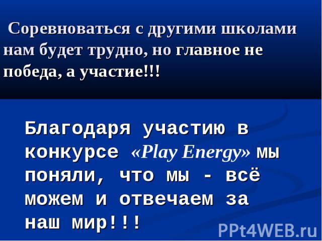 Соревноваться с другими школами нам будет трудно, но главное не победа, а участие!!! Благодаря участию в конкурсе «Play Energy» мы поняли, что мы - всё можем и отвечаем за наш мир!!!