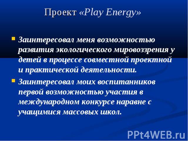 Проект «Play Energy» Заинтересовал меня возможностью развития экологического мировоззрения у детей в процессе совместной проектной и практической деятельности. Заинтересовал моих воспитанников первой возможностью участия в международном конкурсе нар…
