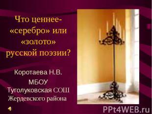 Что ценнее- «серебро» или «золото» русской поэзии? Коротаева Н.В. МБОУ Туголуков
