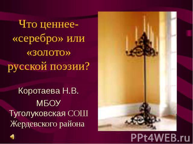 Что ценнее- «серебро» или «золото» русской поэзии? Коротаева Н.В. МБОУ Туголуковская СОШ Жердевского района