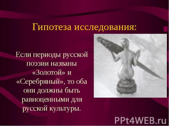 Гипотеза исследования: Если периоды русской поэзии названы «Золотой» и «Серебряный», то оба они должны быть равноценными для русской культуры.
