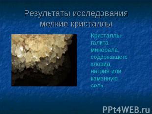 Результаты исследования мелкие кристаллы Кристаллы галита – минерала, содержащег