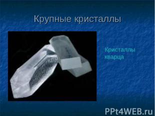 Крупные кристаллы Кристаллы кварца