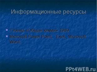 Информационные ресурсы Глинка «Общая химия» 1989 Microsoft Power Point, Exel, Mi