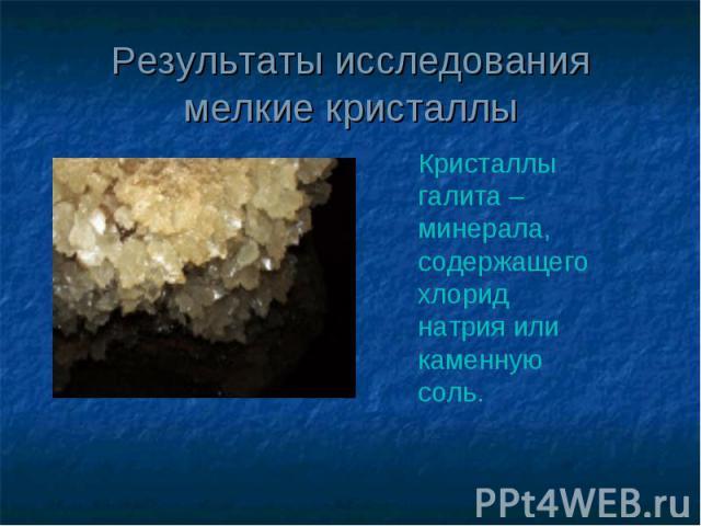Результаты исследования мелкие кристаллы Кристаллы галита – минерала, содержащего хлорид натрия или каменную соль.