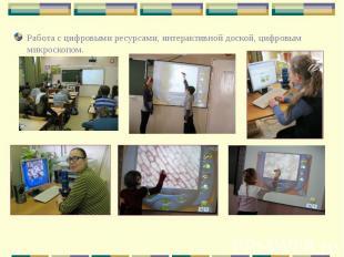 Работа с цифровыми ресурсами, интерактивной доской, цифровым микроскопом.