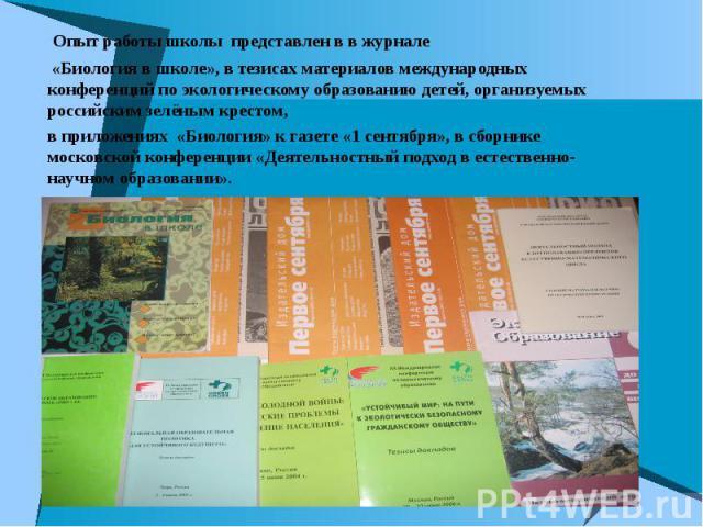 Опыт работы школы представлен в в журнале Опыт работы школы представлен в в журнале «Биология в школе», в тезисах материалов международных конференций по экологическому образованию детей, организуемых российским зелёным крестом, в приложениях «Биоло…