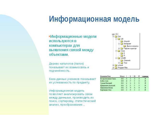 Информационная модель Информационные модели используются в компьютерах для выявления связей между объектами. Дерево каталогов (папок) показывает их взаимосвязь и подчинённость. База данных учеников показывает их успеваемость по предмету. Информацион…