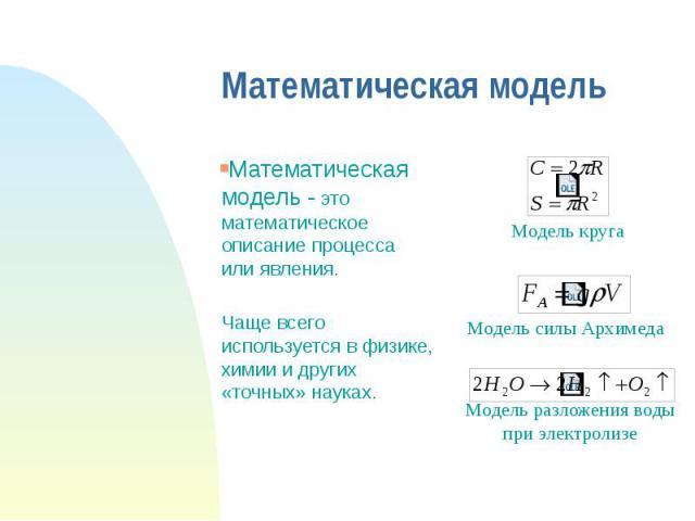 Математическая модель Математическая модель - это математическое описание процесса или явления. Чаще всего используется в физике, химии и других «точных» науках.