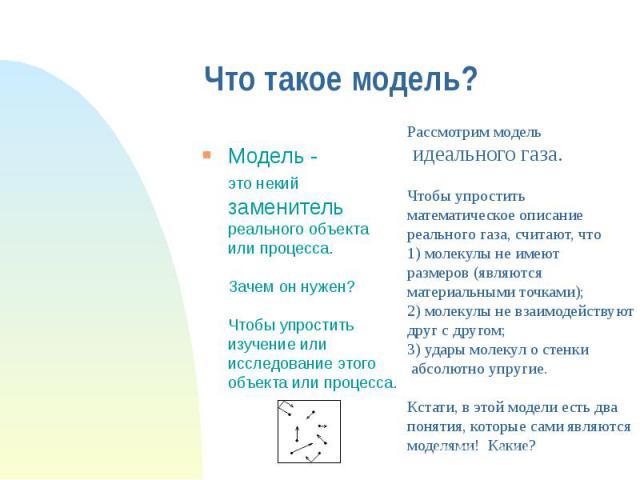 Что такое модель? Модель - это некий заменитель реального объекта или процесса. Зачем он нужен? Чтобы упростить изучение или исследование этого объекта или процесса.