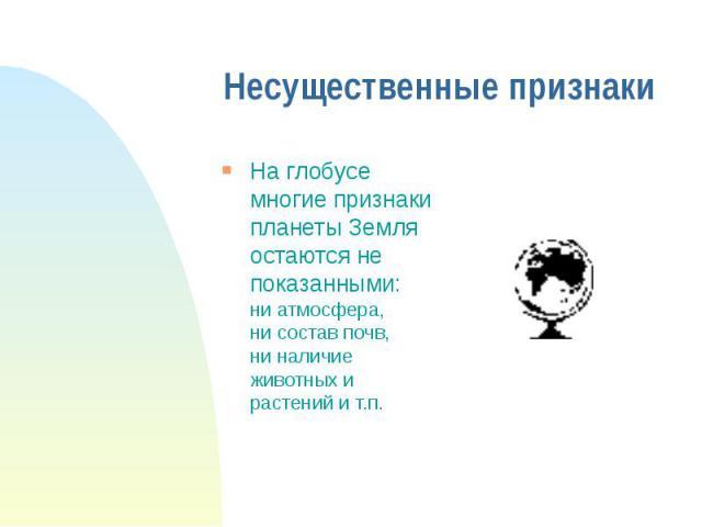 Несущественные признаки На глобусе многие признаки планеты Земля остаются не показанными: ни атмосфера, ни состав почв, ни наличие животных и растений и т.п.