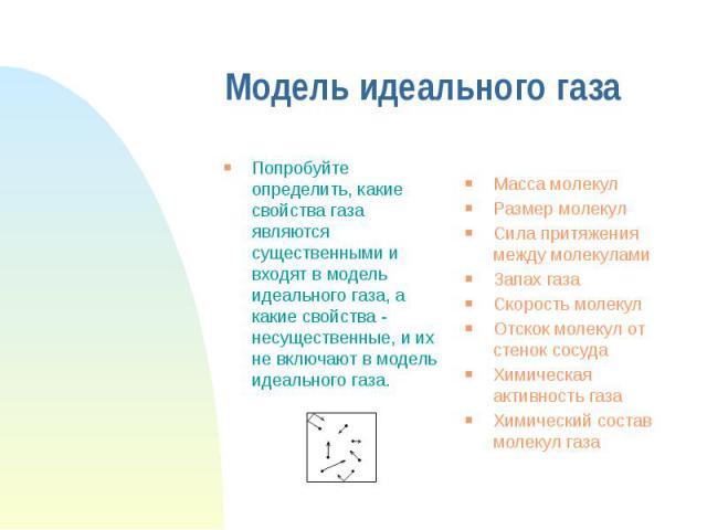 Модель идеального газа Попробуйте определить, какие свойства газа являются существенными и входят в модель идеального газа, а какие свойства - несущественные, и их не включают в модель идеального газа.