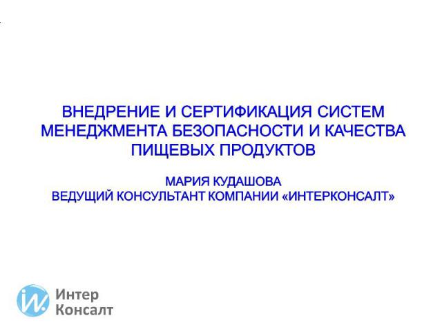 Внедрение и сертификация систем менеджмента безопасности и качества пищевых продуктов Мария Кудашова Ведущий консультант компании «ИнтерКонсалт»
