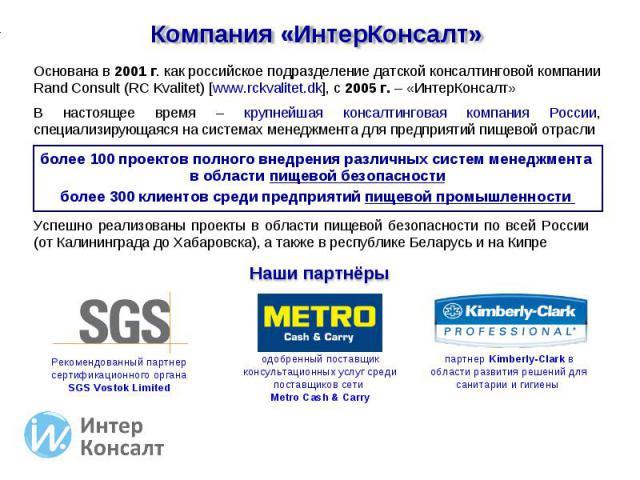Компания «ИнтерКонсалт» Основана в 2001 г. как российское подразделение датской консалтинговой компании Rand Consult (RC Kvalitet) [www.rckvalitet.dk], с 2005 г. – «ИнтерКонсалт» В настоящее время – крупнейшая консалтинговая компания России, специал…