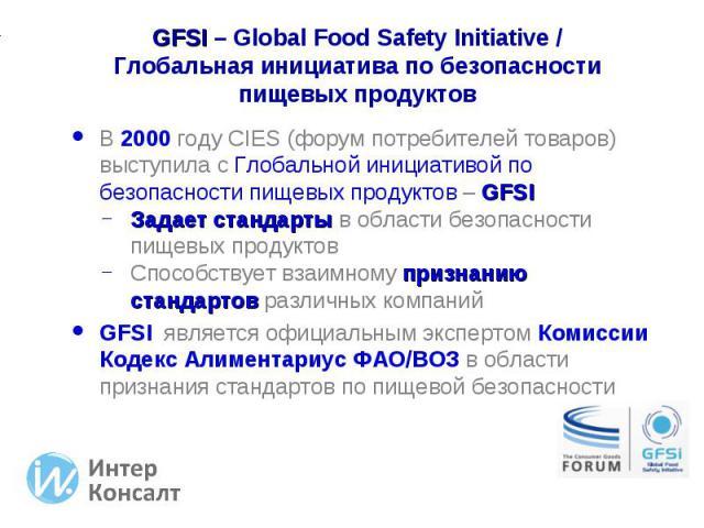 В 2000 году CIES (форум потребителей товаров) выступила с Глобальной инициативой по безопасности пищевых продуктов – GFSI В 2000 году CIES (форум потребителей товаров) выступила с Глобальной инициативой по безопасности пищевых продуктов – GFSI Задае…