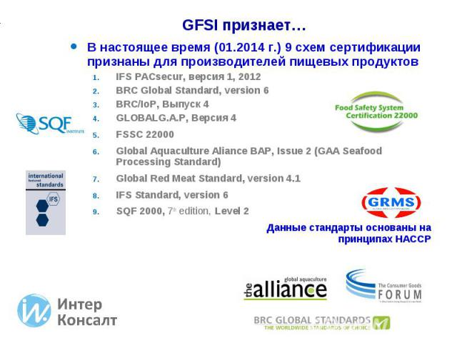 В настоящее время (01.2014 г.) 9 схем сертификации признаны для производителей пищевых продуктов В настоящее время (01.2014 г.) 9 схем сертификации признаны для производителей пищевых продуктов IFS PACsecur, версия 1, 2012 BRC Global Standard, versi…