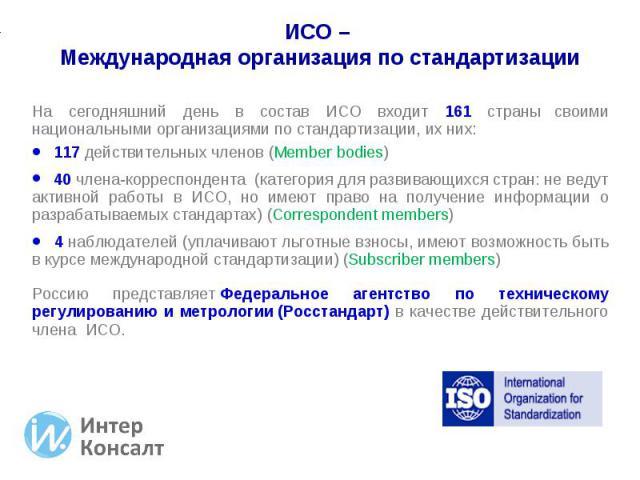 На сегодняшний день в состав ИСО входит 161 страны своими национальными организациями по стандартизации, их них: На сегодняшний день в состав ИСО входит 161 страны своими национальными организациями по стандартизации, их них: 117 действительных член…
