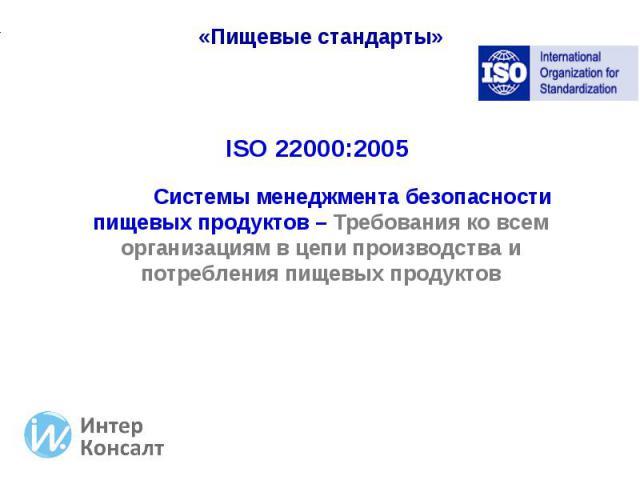 ISO 22000:2005 ISO 22000:2005 Системы менеджмента безопасности пищевых продуктов – Требования ко всем организациям в цепи производства и потребления пищевых продуктов