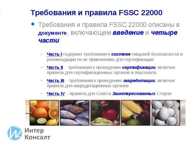 Требования и правила FSSC 22000 описаны в документе, включающем введение и четыре части: Требования и правила FSSC 22000 описаны в документе, включающем введение и четыре части: Часть I содержит требования к системе пищевой безопасности и рекомендац…