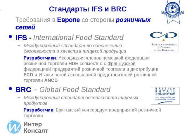 Требования в Европе со стороны розничных сетей Требования в Европе со стороны розничных сетей IFS - International Food Standard Международный Стандарт по обеспечению безопасности и качества пищевой продукции Разработчики: Ассоциация членов немецкой …