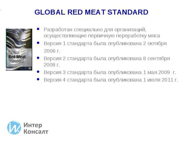 Разработан специально для организаций, осуществляющие первичную переработку мяса Разработан специально для организаций, осуществляющие первичную переработку мяса Версия 1 стандарта была опубликована 2 октября 2006 г. Версия 2 стандарта была опублико…