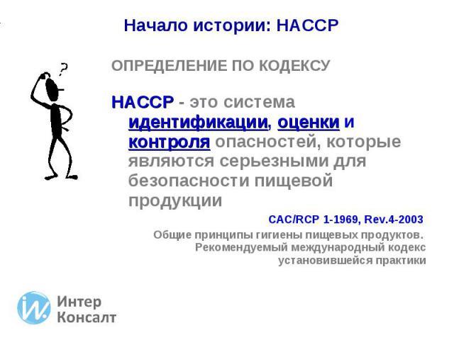 ОПРЕДЕЛЕНИЕ ПО КОДЕКСУ ОПРЕДЕЛЕНИЕ ПО КОДЕКСУ HACCP - это система идентификации, оценки и контроля опасностей, которые являются серьезными для безопасности пищевой продукции CAC/RCP 1-1969, Rev.4-2003 Общие принципы гигиены пищевых продуктов. Рекоме…