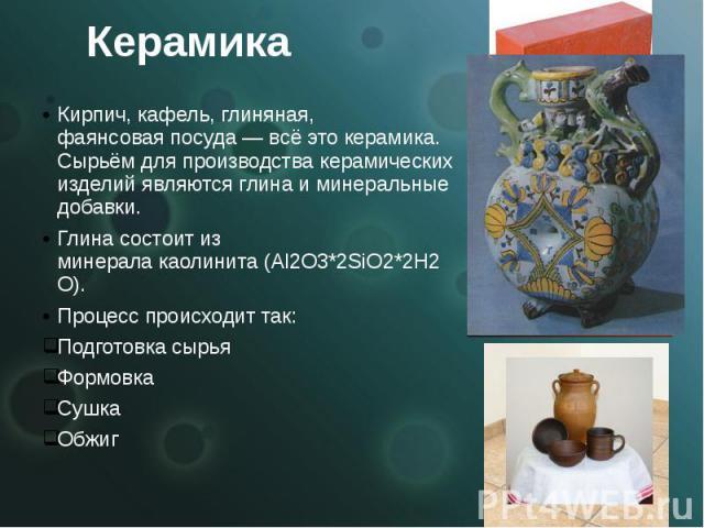 Керамика Кирпич,кафель, глиняная, фаянсоваяпосуда— всё этокерамика. Сырьём для производства керамических изделий являются глина и минеральные добавки. Глинасостоит из минералакаолинита(Al2O3*2SiO2*2H2O…