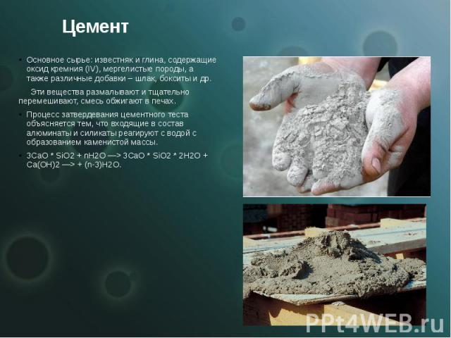 Цемент Основное сырье: известняк и глина, содержащие оксид кремния (IV), мергелистые породы, а также различные добавки – шлак, бокситы и др. Эти вещества размалывают и тщательно перемешивают, смесь обжигают в печах. Процесс затвердевания цементного …