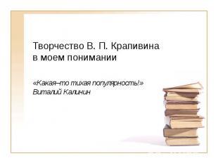 Творчество В. П. Крапивина в моем понимании «Какая–то тихая популярность!» Витал