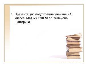 Презентацию подготовила ученица 9А класса, МБОУ СОШ №77 Семенова Екатерина Презе